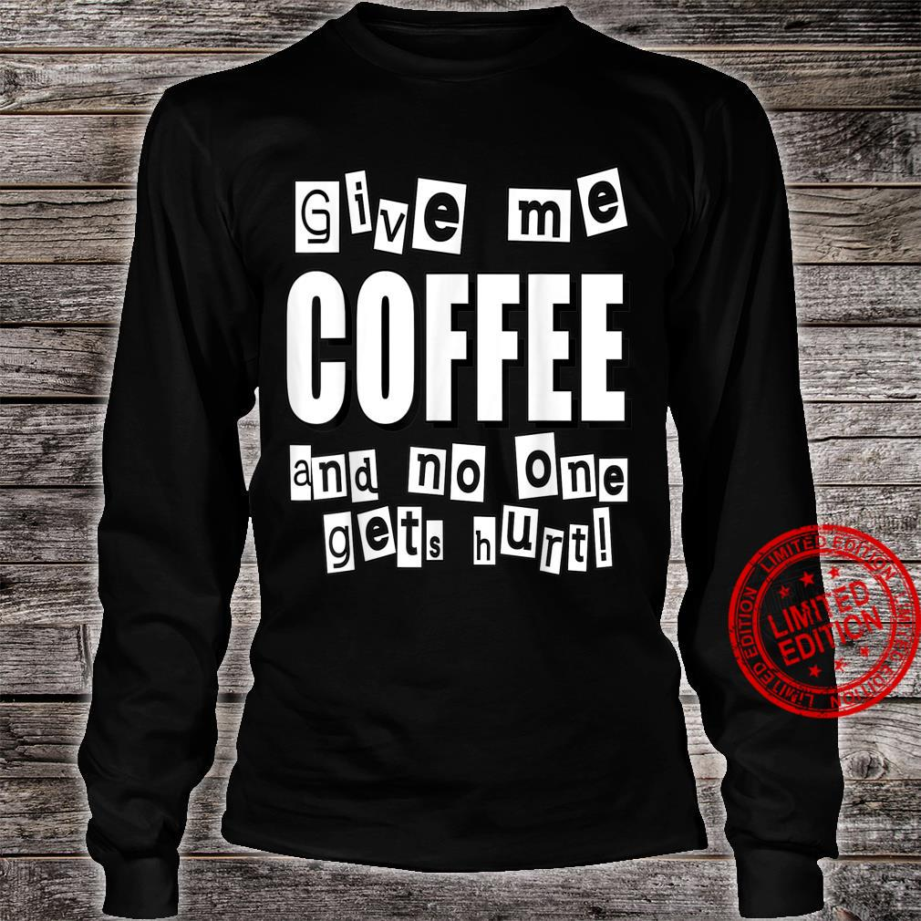 Give me the COFFEE and no one gets hurt Shirt long sleeved