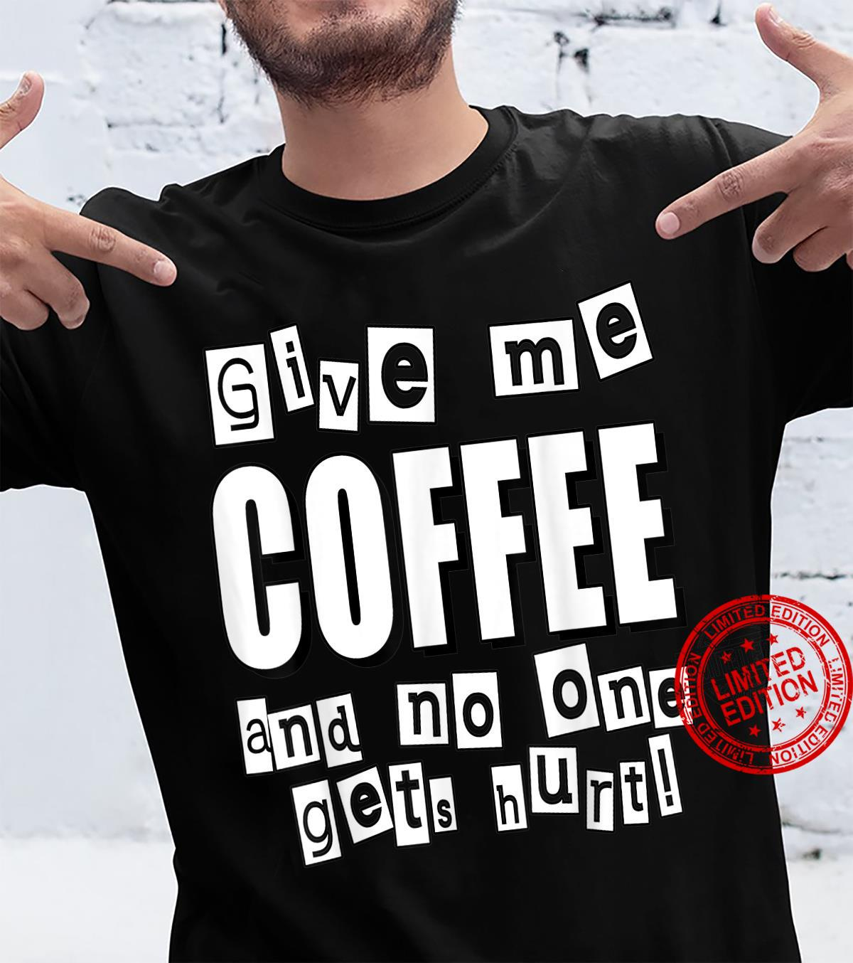 Give me the COFFEE and no one gets hurt Shirt