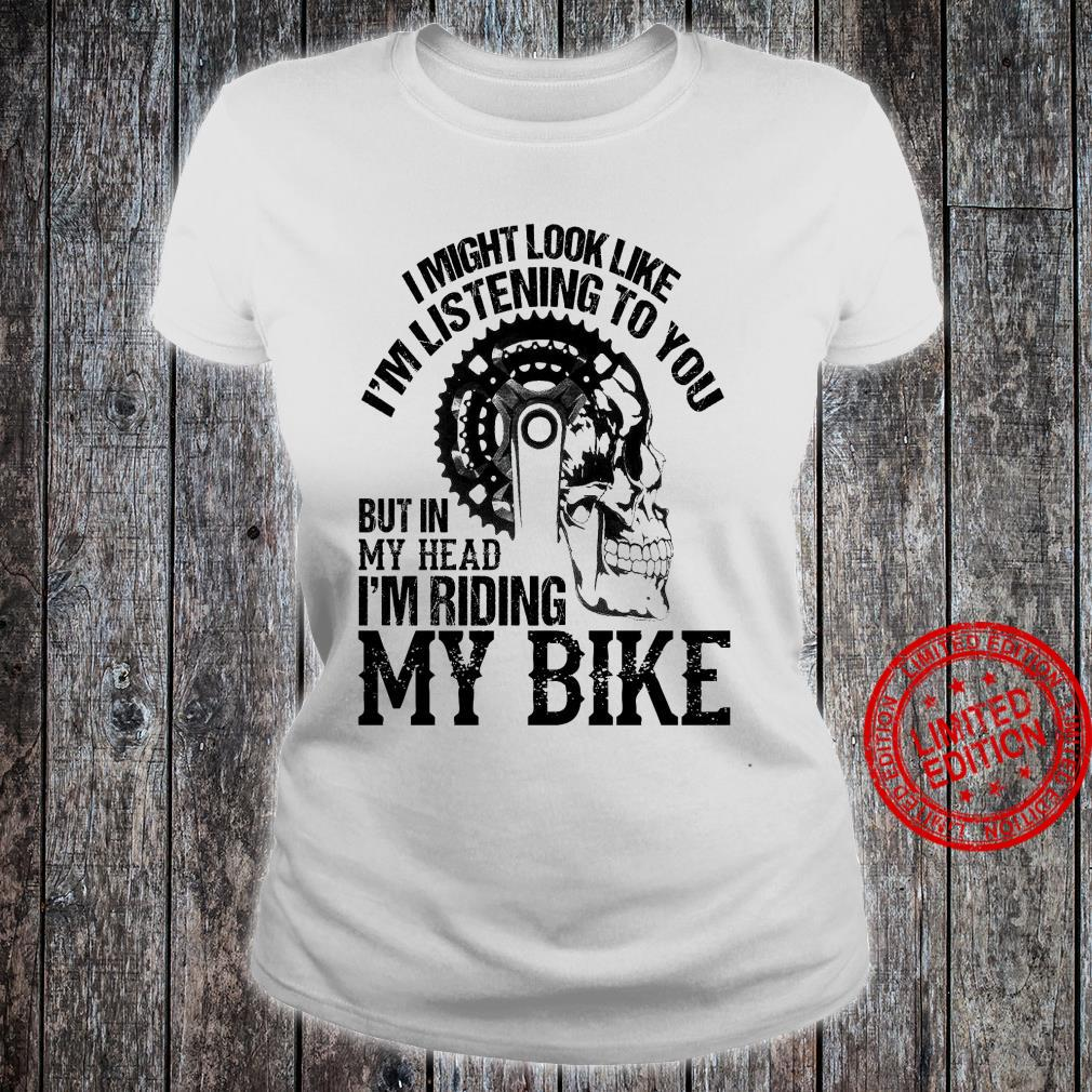 I Might Look Like I'm Listening To You But In My Head I'm Riding My Bike Shirt ladies tee