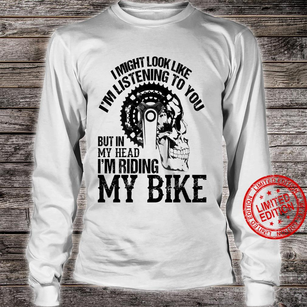 I Might Look Like I'm Listening To You But In My Head I'm Riding My Bike Shirt long sleeved