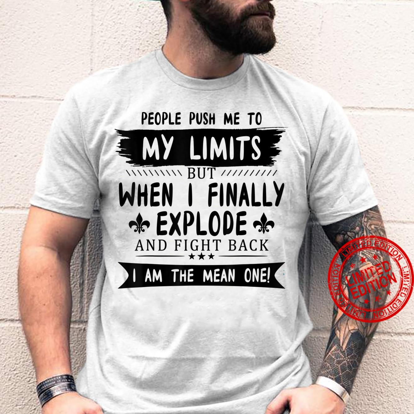 People Push Me To My Limits But When I Finally Explode And Shirt