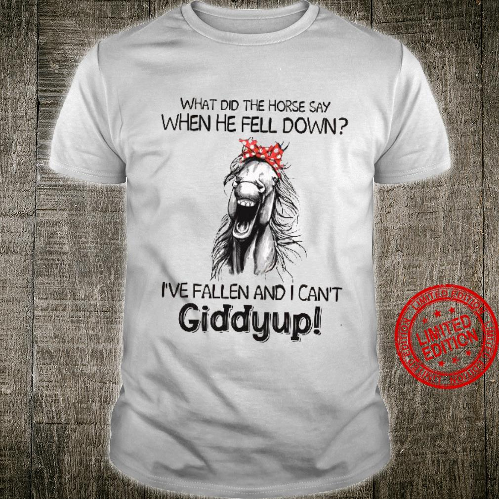 What Did The Horse Say When He Fell Down I've Fallen And I Can't Giddyup Shirt