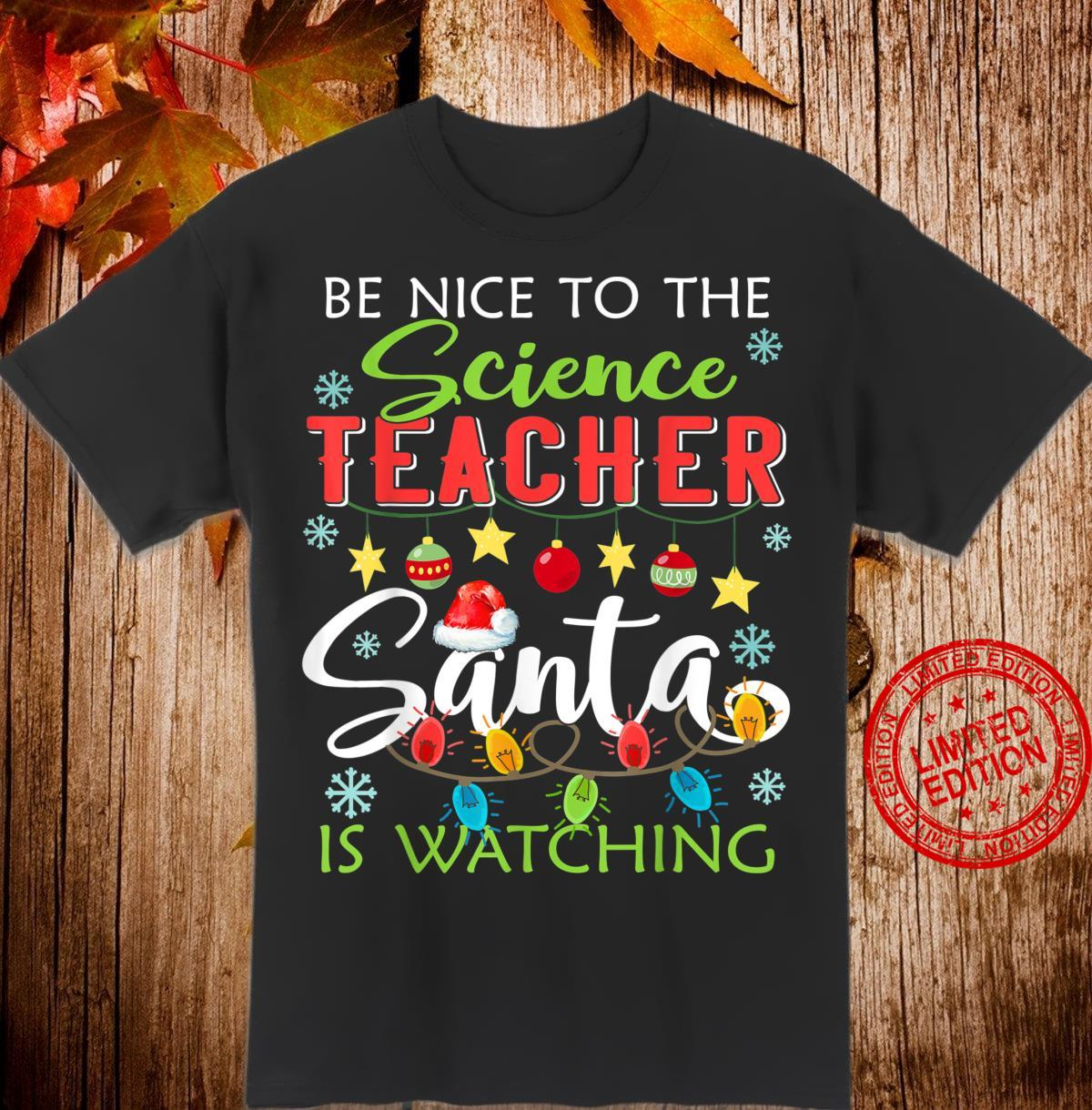 Be Nice To The Science Teacher Santa Is Watching Christmas Shirt