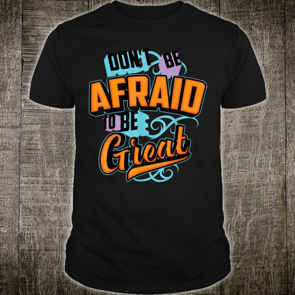 Don't Be Afraid To Be Great Cool Positive Quote Shirt