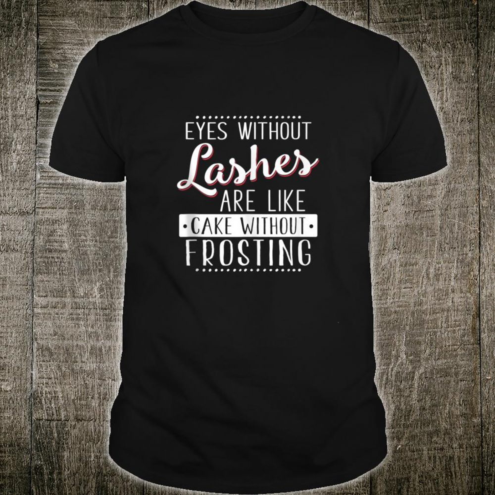 Eyes Without Lashes Are Like Cake Without Frosting Shirt
