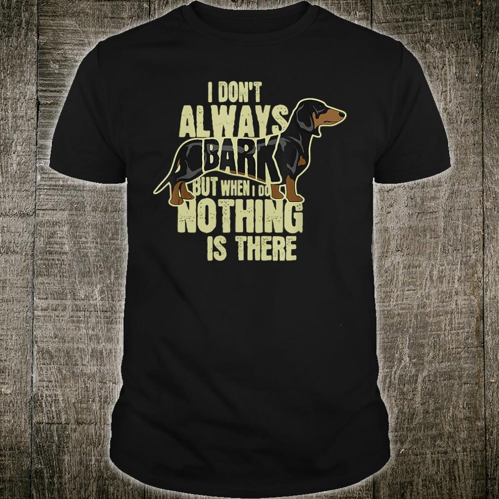 I don't always bark but when i do nothing is there shirt