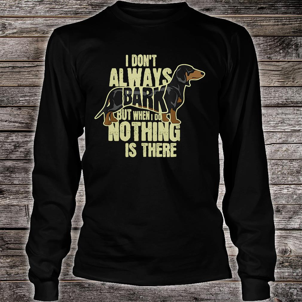 I don't always bark but when i do nothing is there shirt long sleeved