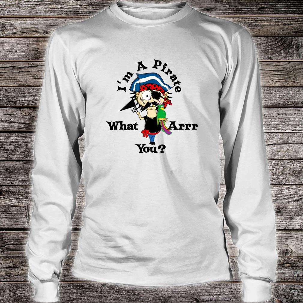 I'm A Pirate What Arr You Shirt long sleeved