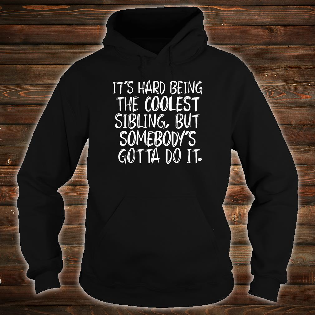 It's hard being the coolest sibling but somebody's gotta do it shirt hoodie