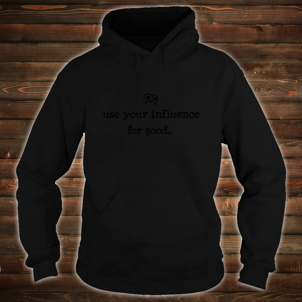 Use Your Influence for Good Shirt hoodie