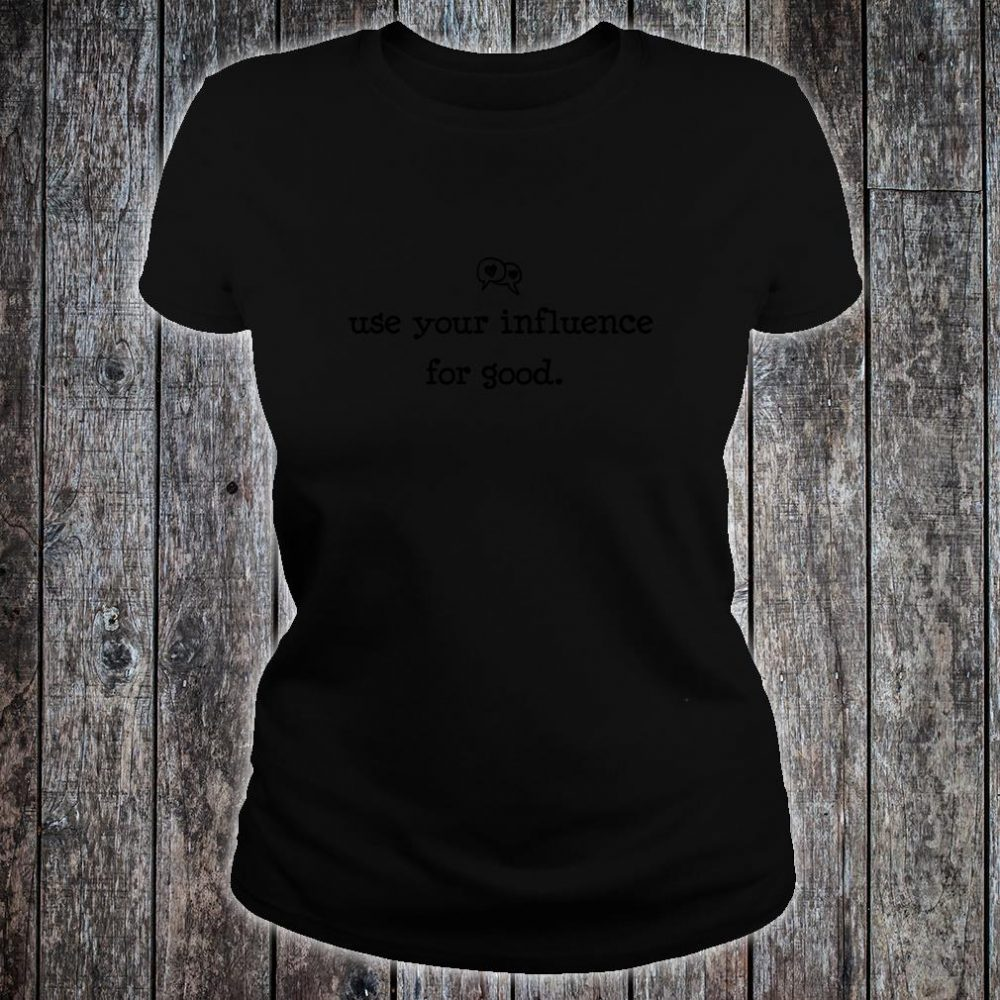 Use Your Influence for Good Shirt ladies tee