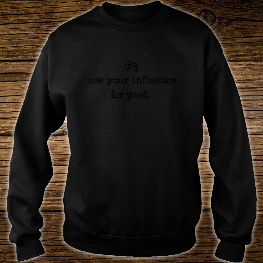 Use Your Influence for Good Shirt sweater