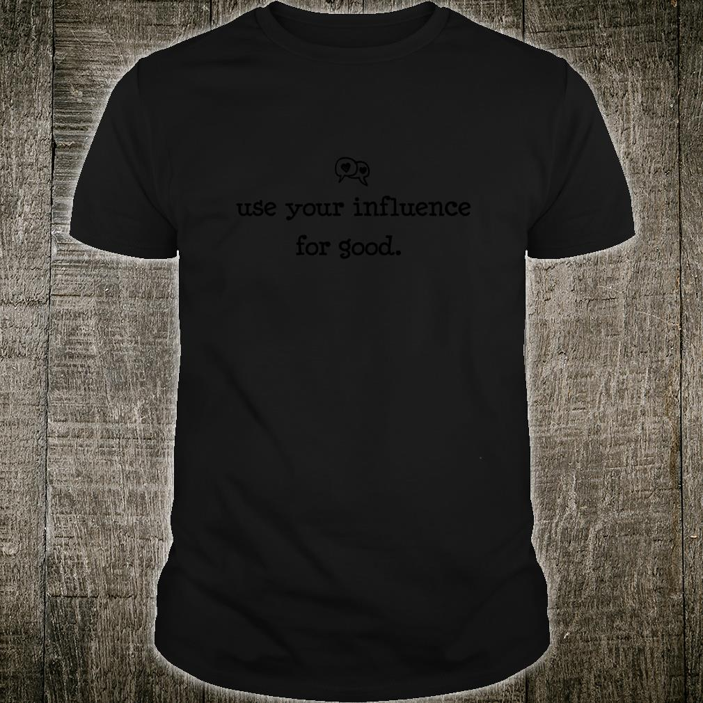 Use Your Influence for Good Shirt