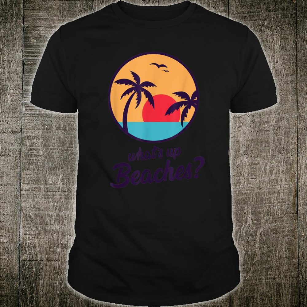 Whats Up Beaches Shirt